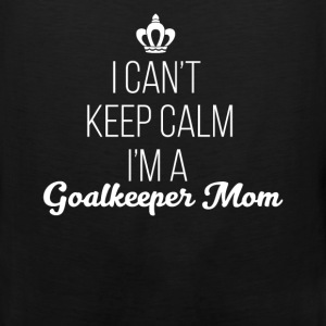 Goalkeeper Mom - I can't keep calm I'm a Goalkeepe - Men's Premium Tank
