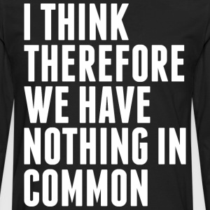 I Think Therefore We Have Nothing In Common T-Shirts - Men's Premium Long Sleeve T-Shirt