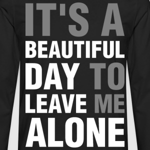 Its A Beautiful Day To Leave Me Alone T-Shirts - Men's Premium Long Sleeve T-Shirt