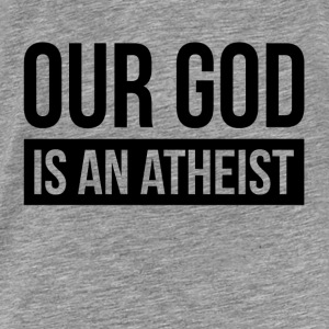 OUR GOD IS AN ATHEIST Hoodies - Men's Premium T-Shirt