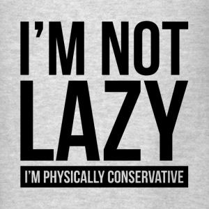I'M NOT LAZY, I'M PHYSICALLY CONSERVATIVE Hoodies - Men's T-Shirt