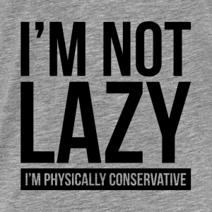 I'M NOT LAZY, I'M PHYSICALLY CONSERVATIVE Hoodies - Men's Premium T-Shirt