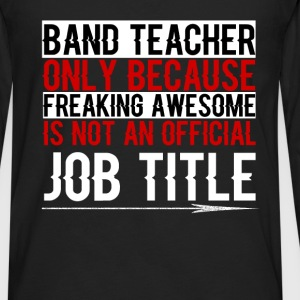 Band Teacher - Band Teacher Only because freaking  - Men's Premium Long Sleeve T-Shirt