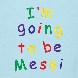 I'm going to be Messi - Men's T-Shirt