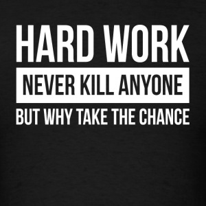 HARDWORK NEVER KILL ANYONE BUT WHY TAKE THE CHANCE Sportswear - Men's T-Shirt