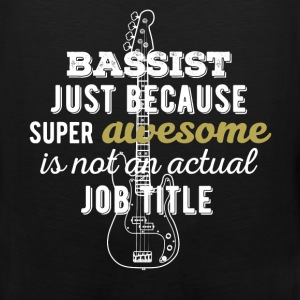 Bassist - Bassist just because super awesome is no - Men's Premium Tank