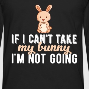 Bunny - If I can't take my bunny I'm not going - Men's Premium Long Sleeve T-Shirt