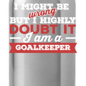 Goalkeeper - I might be wrong but I highly doubt i - Water Bottle