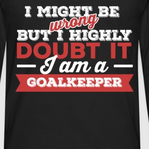 Goalkeeper - I might be wrong but I highly doubt i - Men's Premium Long Sleeve T-Shirt