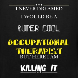 Occupational Therapist - I Never Dreamed I would b - Men's Premium Tank