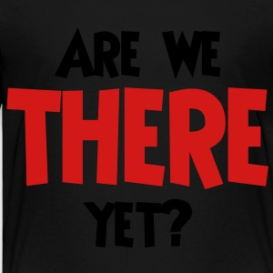 Are we there yet? - Toddler Premium T-Shirt