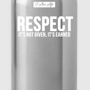 I Live Life RESPECT ITS NOT GIVEN ITS EARNED T-Shirts - Water Bottle