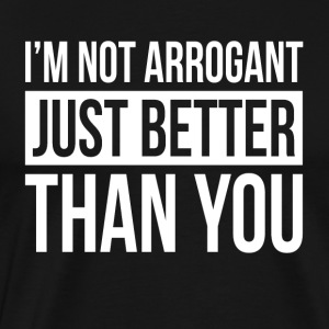 I'M NOT ARROGANT, JUST BETTER THAN YOU Sportswear - Men's Premium T-Shirt