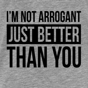 I'M NOT ARROGANT, JUST BETTER THAN YOU Hoodies - Men's Premium T-Shirt