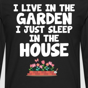 I Live in the Garden I Just Sleep in the House T-Shirts - Men's Premium Long Sleeve T-Shirt