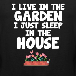 I Live in the Garden I Just Sleep in the House T-Shirts - Men's Premium Tank