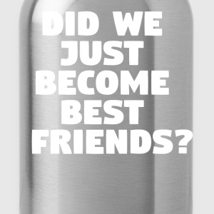 Did We Just Become Best Friends? T-Shirts - Water Bottle