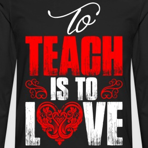To Teach Is To Love T-Shirts - Men's Premium Long Sleeve T-Shirt