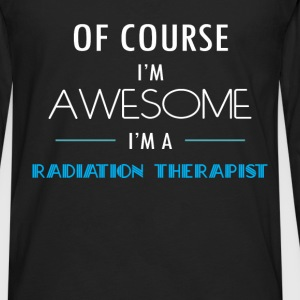 Radiation Therapist - Of course I'm awesome. I'm a - Men's Premium Long Sleeve T-Shirt