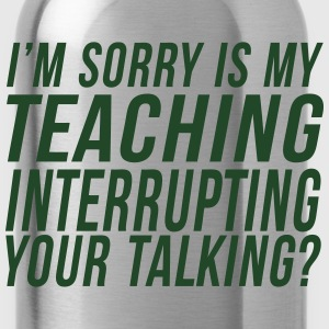 I'm Sorry Is My Teaching Interrupting Your Talking T-Shirts - Water Bottle