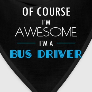 Bus driver - Of course I'm awesome. I'm a Bus driv - Bandana