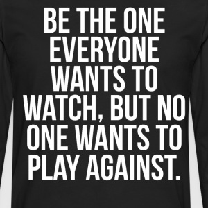 Be the One Everyone Wants to Watch Motivation Tee T-Shirts - Men's Premium Long Sleeve T-Shirt