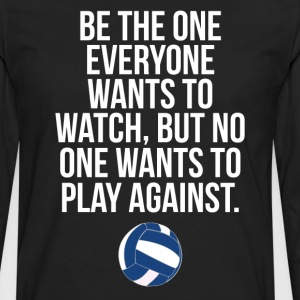 Be the One Everyone Wants to Watch Volleyball Tee T-Shirts - Men's Premium Long Sleeve T-Shirt