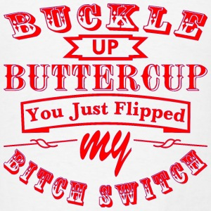 Buckle Up Buttercup You Just Flipped My Bitch Swit - Men's T-Shirt