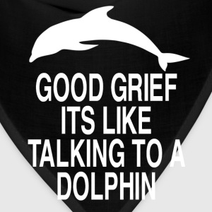 Good Grief Its Like Talking To A Dolphin T-Shirts - Bandana