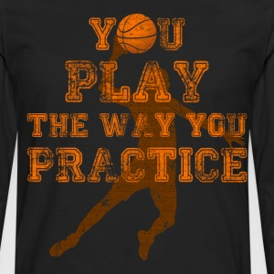 You Play the Way You Practice Basketball Player T-Shirts - Men's Premium Long Sleeve T-Shirt
