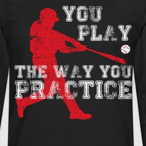 You Play the Way You Practice Baseball Player  T-Shirts - Men's Premium Long Sleeve T-Shirt
