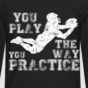 You Play the Way You Practice Football Player  T-Shirts - Men's Premium Long Sleeve T-Shirt