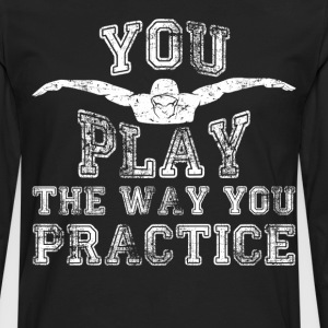 You Play the Way You Practice Swimming T-Shirt T-Shirts - Men's Premium Long Sleeve T-Shirt