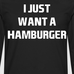 I Just want a Hamburger Hungry Junk Food T-Shirt T-Shirts - Men's Premium Long Sleeve T-Shirt