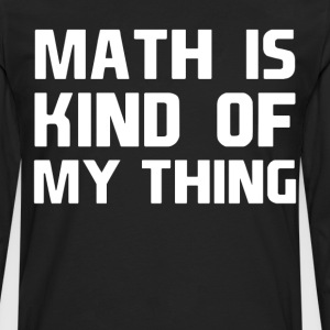 Math is Kind of My Thing Geek Nerd Engineer Shirt T-Shirts - Men's Premium Long Sleeve T-Shirt
