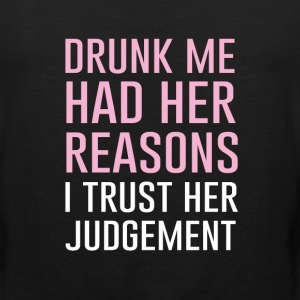 Drunk Me had Her Reasons Trust Her Judgement  T-Shirts - Men's Premium Tank