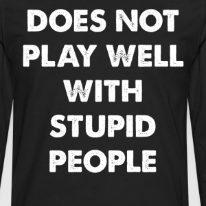 Does Not Play Well with Stupid People T-Shirt T-Shirts - Men's Premium Long Sleeve T-Shirt