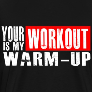 Your Workout is my Warm-up Hoodies - Men's Premium T-Shirt