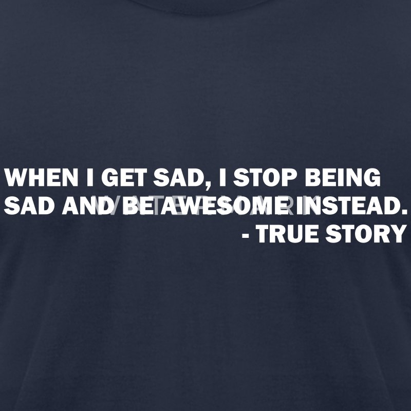 When I get sad I stop being sad and be awesome instead. - True story - Men's T-Shirt by American Apparel