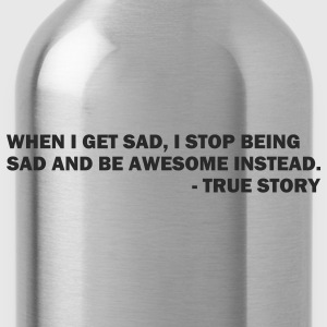 When I get sad I stop being sad and be awesome instead. - True story - Water Bottle