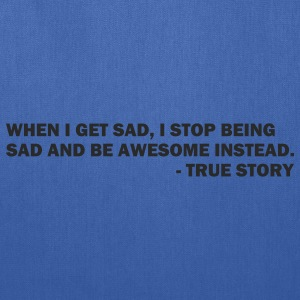 When I get sad I stop being sad and be awesome instead. - True story - Tote Bag
