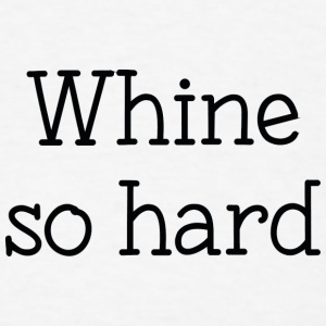 Whine So Hard - Men's T-Shirt