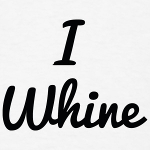 I Whine - Men's T-Shirt