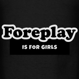 Foreplay is for Girls Bags  - Men's T-Shirt