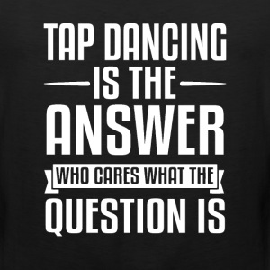 Tap Dancing Is The Answer T-Shirts - Men's Premium Tank