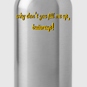 Why don't you fill me up, buttercup! - Water Bottle