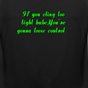 cling too tight babe you're gonna loose control - Men's Premium Tank