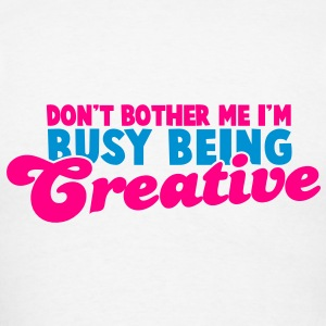 Don't BOTHER me I'm being CREATIVE! Hoodies - Men's T-Shirt