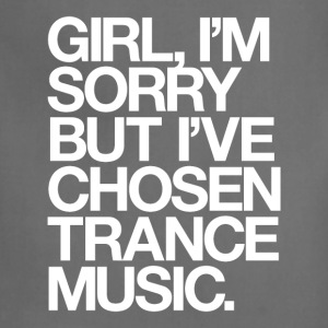 Girl, I'm Sorry But I've Chosen Trance Music T-Shirts - Adjustable Apron