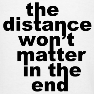The Distance Won't Matte in the End Hoodies - Men's T-Shirt